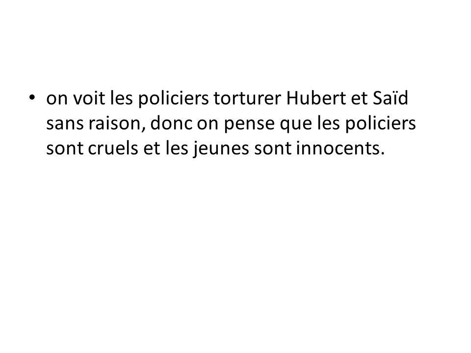 on voit les policiers torturer Hubert et Saïd sans raison, donc on pense que les policiers sont cruels et les jeunes sont innocents.