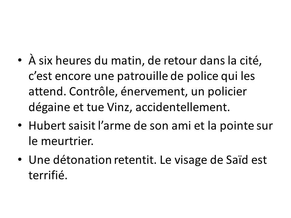 À six heures du matin, de retour dans la cité, c'est encore une patrouille de police qui les attend. Contrôle, énervement, un policier dégaine et tue Vinz, accidentellement.