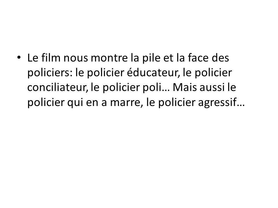 Le film nous montre la pile et la face des policiers: le policier éducateur, le policier conciliateur, le policier poli… Mais aussi le policier qui en a marre, le policier agressif…