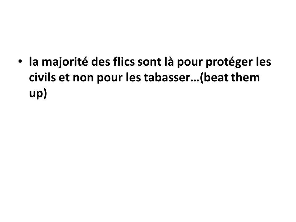 la majorité des flics sont là pour protéger les civils et non pour les tabasser…(beat them up)