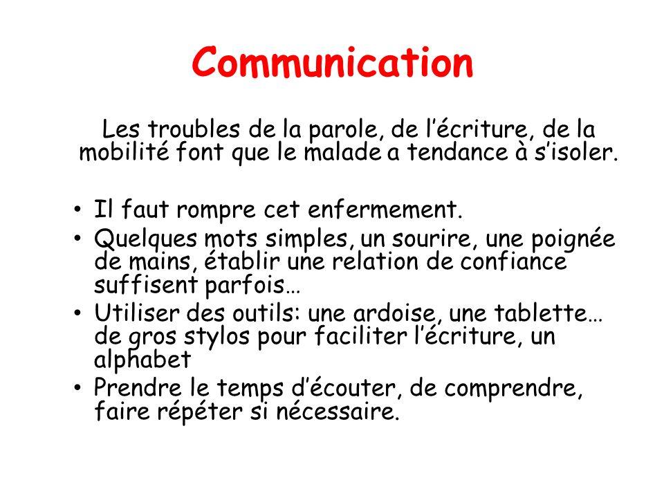 Communication Les troubles de la parole, de l'écriture, de la mobilité font que le malade a tendance à s'isoler.