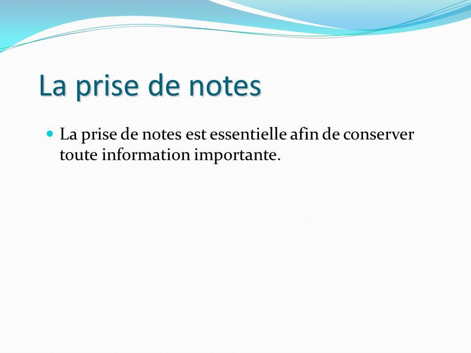 La prise de notes La prise de notes est essentielle afin de conserver toute information importante.