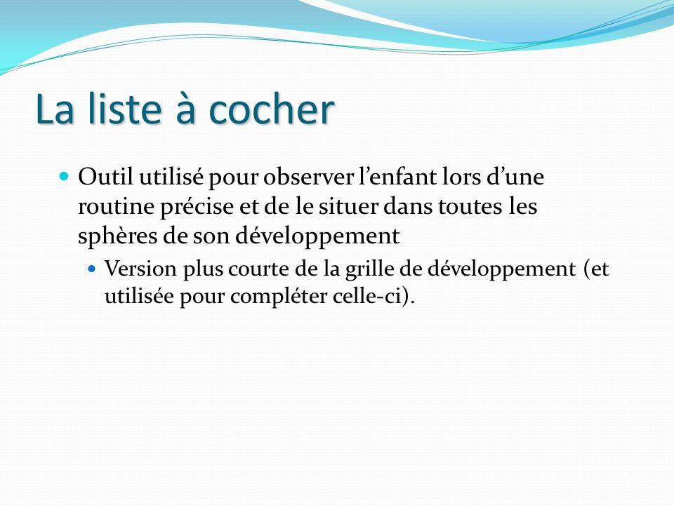 La liste à cocher Outil utilisé pour observer l'enfant lors d'une routine précise et de le situer dans toutes les sphères de son développement.