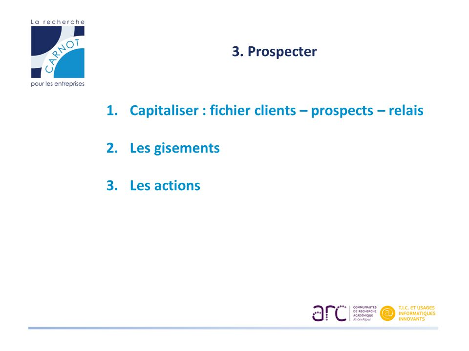 3. Prospecter Capitaliser : fichier clients – prospects – relais Les gisements Les actions