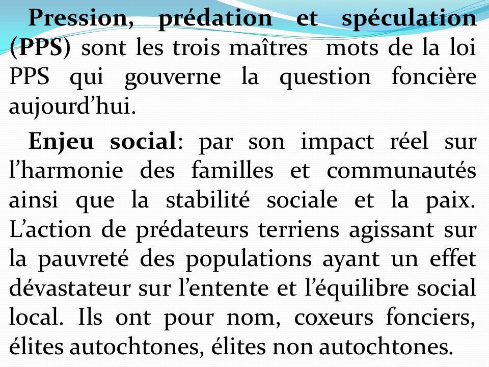 Pression, prédation et spéculation (PPS) sont les trois maîtres mots de la loi PPS qui gouverne la question foncière aujourd'hui.