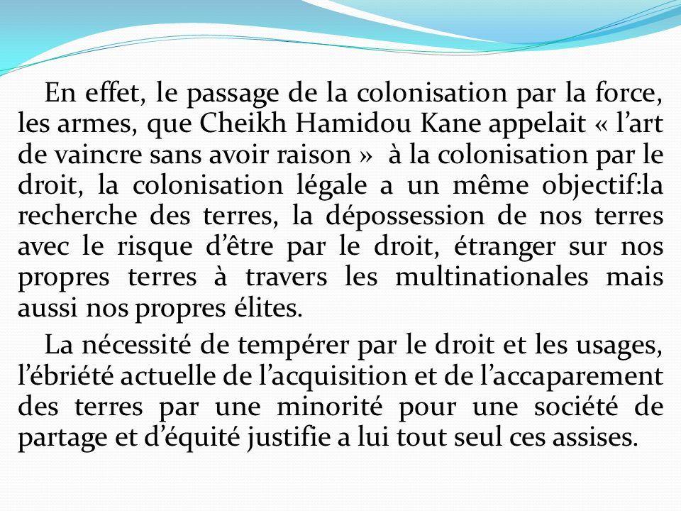 En effet, le passage de la colonisation par la force, les armes, que Cheikh Hamidou Kane appelait « l'art de vaincre sans avoir raison » à la colonisation par le droit, la colonisation légale a un même objectif:la recherche des terres, la dépossession de nos terres avec le risque d'être par le droit, étranger sur nos propres terres à travers les multinationales mais aussi nos propres élites.