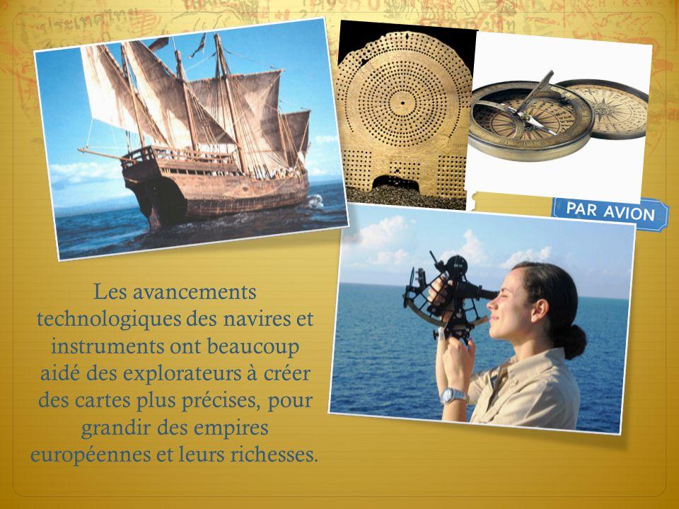 Les avancements technologiques des navires et instruments ont beaucoup aidé des explorateurs à créer des cartes plus précises, pour grandir des empires européennes et leurs richesses.
