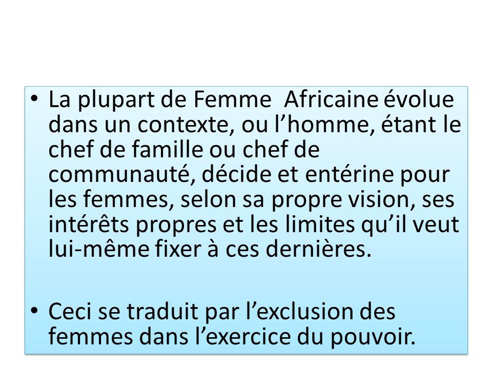 La plupart de Femme Africaine évolue dans un contexte, ou l'homme, étant le chef de famille ou chef de communauté, décide et entérine pour les femmes, selon sa propre vision, ses intérêts propres et les limites qu'il veut lui-même fixer à ces dernières.