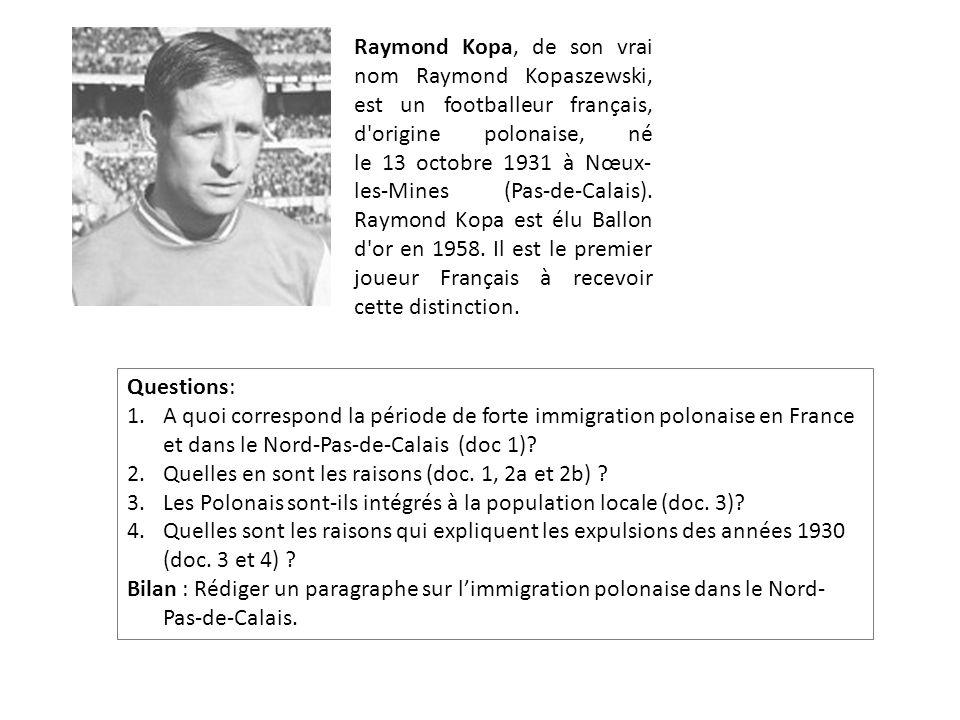 Raymond Kopa, de son vrai nom Raymond Kopaszewski, est un footballeur français, d origine polonaise, né le 13 octobre 1931 à Nœux-les-Mines (Pas-de-Calais). Raymond Kopa est élu Ballon d or en 1958. Il est le premier joueur Français à recevoir cette distinction.