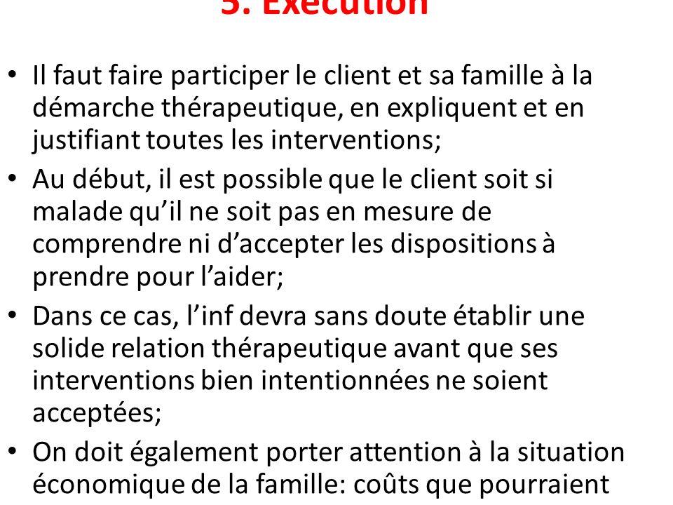 5. Exécution Il faut faire participer le client et sa famille à la démarche thérapeutique, en expliquent et en justifiant toutes les interventions;