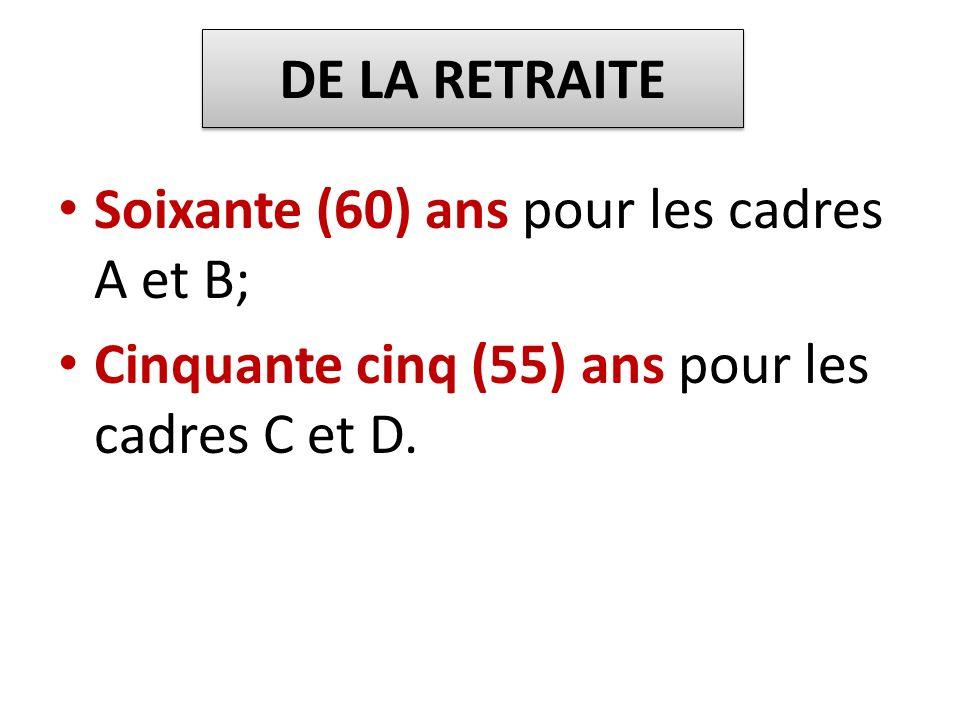 DE LA RETRAITESoixante (60) ans pour les cadres A et B; Cinquante cinq (55) ans pour les cadres C et D.