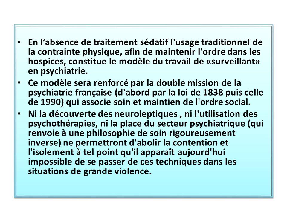 En l'absence de traitement sédatif l usage traditionnel de la contrainte physique, afin de maintenir l ordre dans les hospices, constitue le modèle du travail de «surveillant» en psychiatrie.