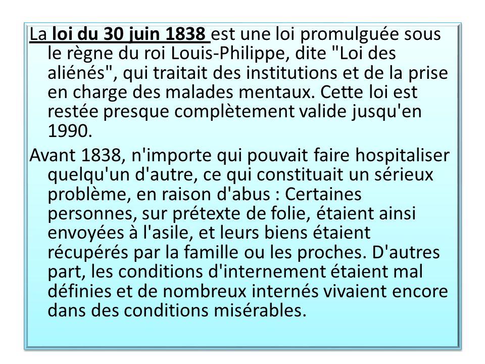 La loi du 30 juin 1838 est une loi promulguée sous le règne du roi Louis-Philippe, dite Loi des aliénés , qui traitait des institutions et de la prise en charge des malades mentaux.