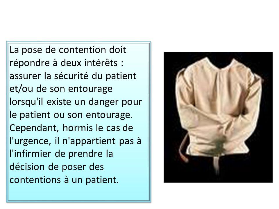 La pose de contention doit répondre à deux intérêts : assurer la sécurité du patient et/ou de son entourage lorsqu il existe un danger pour le patient ou son entourage.