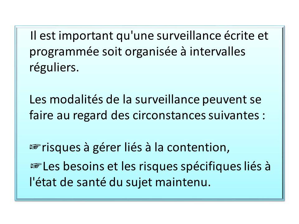 Il est important qu une surveillance écrite et programmée soit organisée à intervalles réguliers. Les modalités de la surveillance peuvent se faire au regard des circonstances suivantes : ☞risques à gérer liés à la contention,