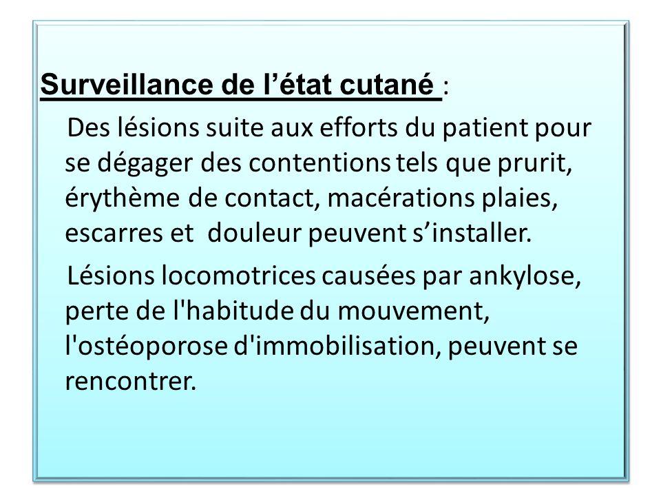 Surveillance de l'état cutané : Des lésions suite aux efforts du patient pour se dégager des contentions tels que prurit, érythème de contact, macérations plaies, escarres et douleur peuvent s'installer.