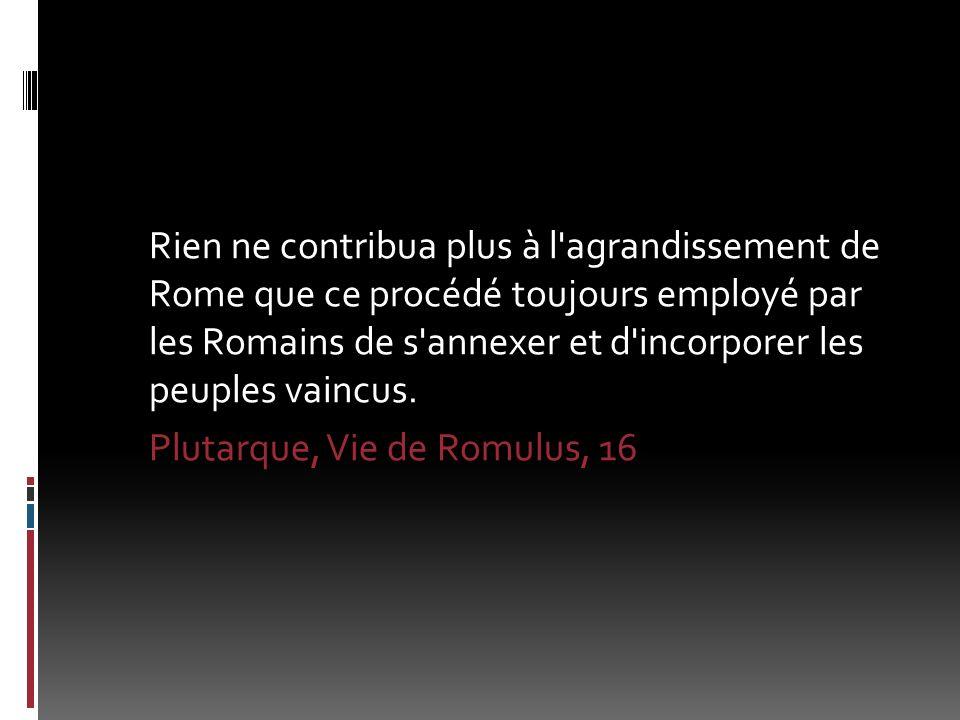 Rien ne contribua plus à l agrandissement de Rome que ce procédé toujours employé par les Romains de s annexer et d incorporer les peuples vaincus.