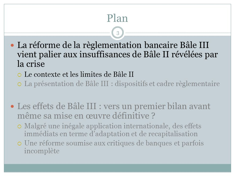 Plan La réforme de la règlementation bancaire Bâle III vient palier aux insuffisances de Bâle II révélées par la crise.
