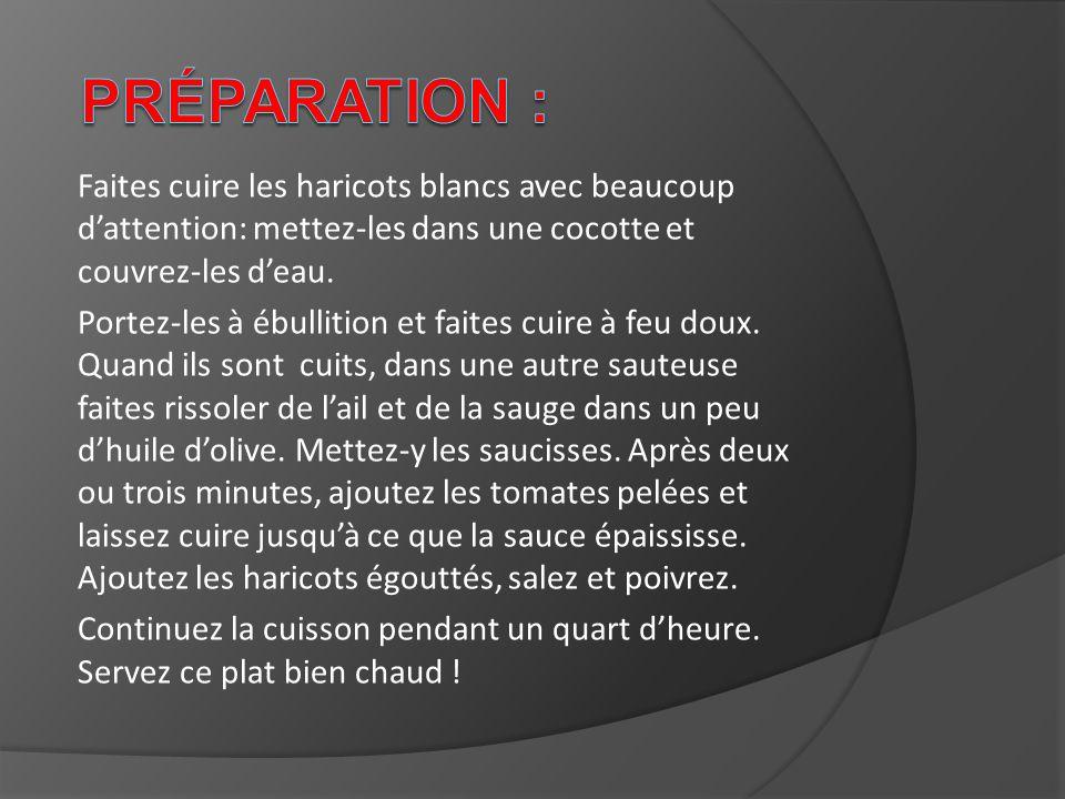 Préparation : Faites cuire les haricots blancs avec beaucoup d'attention: mettez-les dans une cocotte et couvrez-les d'eau.