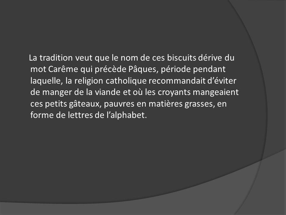 La tradition veut que le nom de ces biscuits dérive du mot Carême qui précède Pâques, période pendant laquelle, la religion catholique recommandait d'éviter de manger de la viande et où les croyants mangeaient ces petits gâteaux, pauvres en matières grasses, en forme de lettres de l'alphabet.