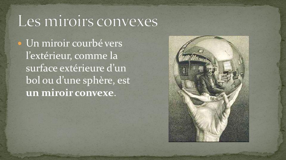 Les miroirs convexes Un miroir courbé vers l'extérieur, comme la surface extérieure d'un bol ou d'une sphère, est un miroir convexe.