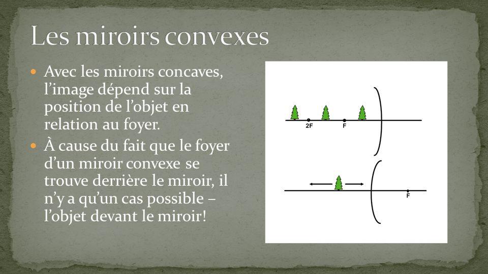 Les miroirs convexes Avec les miroirs concaves, l'image dépend sur la position de l'objet en relation au foyer.