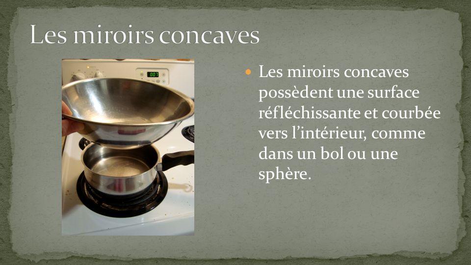 Les miroirs concaves Les miroirs concaves possèdent une surface réfléchissante et courbée vers l'intérieur, comme dans un bol ou une sphère.