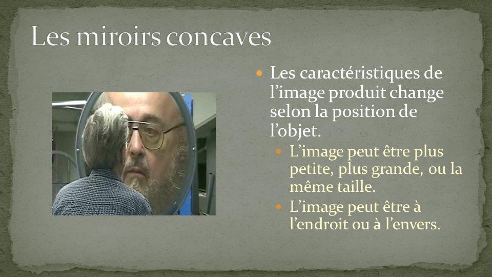Les miroirs concaves Les caractéristiques de l'image produit change selon la position de l'objet.