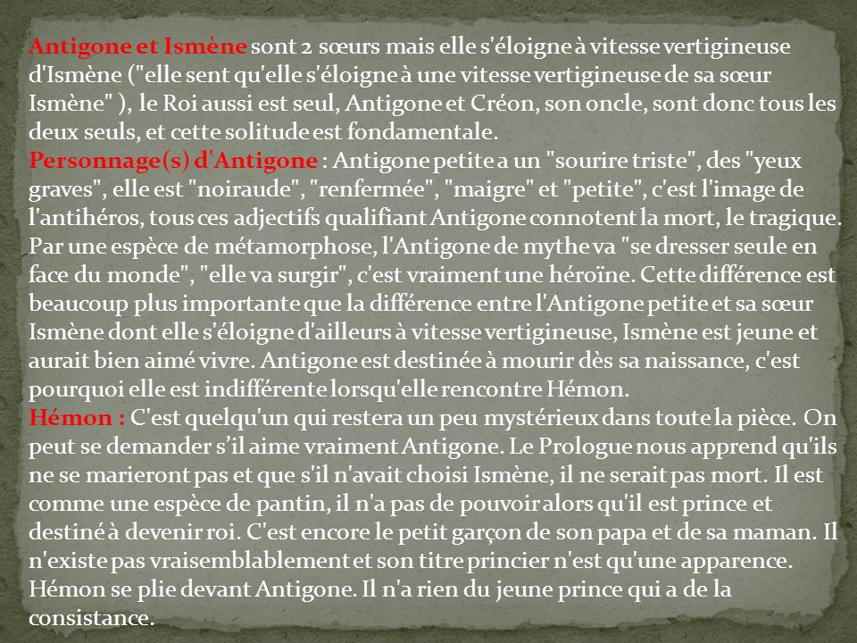 Antigone et Ismène sont 2 sœurs mais elle s éloigne à vitesse vertigineuse d Ismène ( elle sent qu elle s éloigne à une vitesse vertigineuse de sa sœur Ismène ), le Roi aussi est seul, Antigone et Créon, son oncle, sont donc tous les deux seuls, et cette solitude est fondamentale.