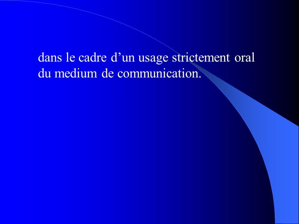 dans le cadre d'un usage strictement oral du medium de communication.