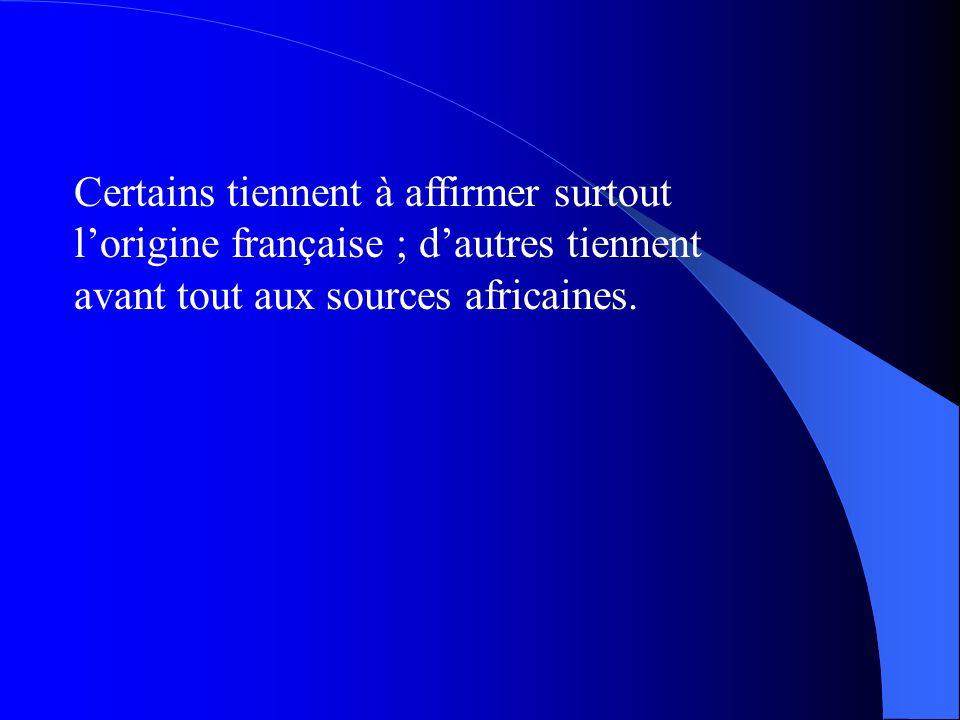 Certains tiennent à affirmer surtout l'origine française ; d'autres tiennent avant tout aux sources africaines.