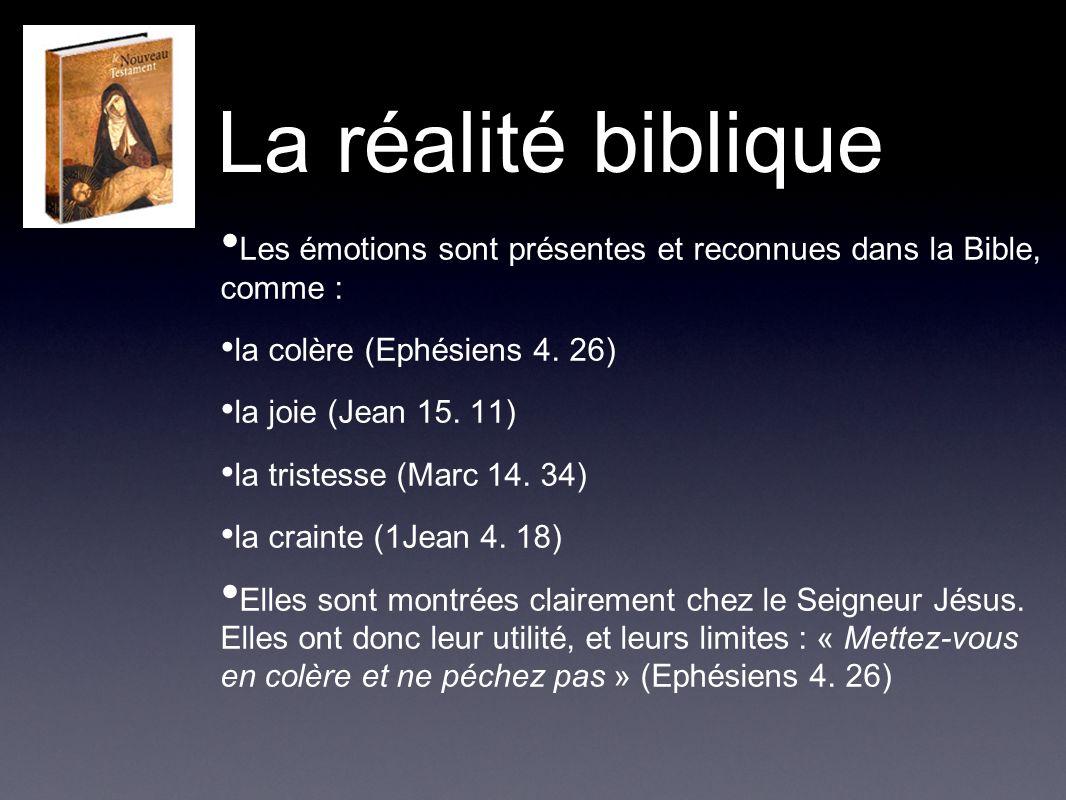 La réalité biblique Les émotions sont présentes et reconnues dans la Bible, comme : la colère (Ephésiens 4. 26)