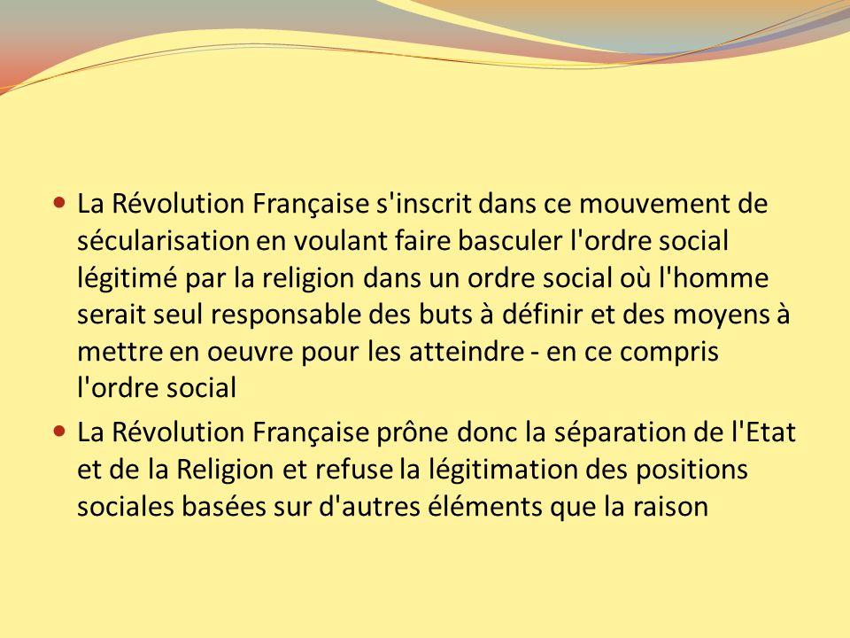 La Révolution Française s inscrit dans ce mouvement de sécularisation en voulant faire basculer l ordre social légitimé par la religion dans un ordre social où l homme serait seul responsable des buts à définir et des moyens à mettre en oeuvre pour les atteindre - en ce compris l ordre social