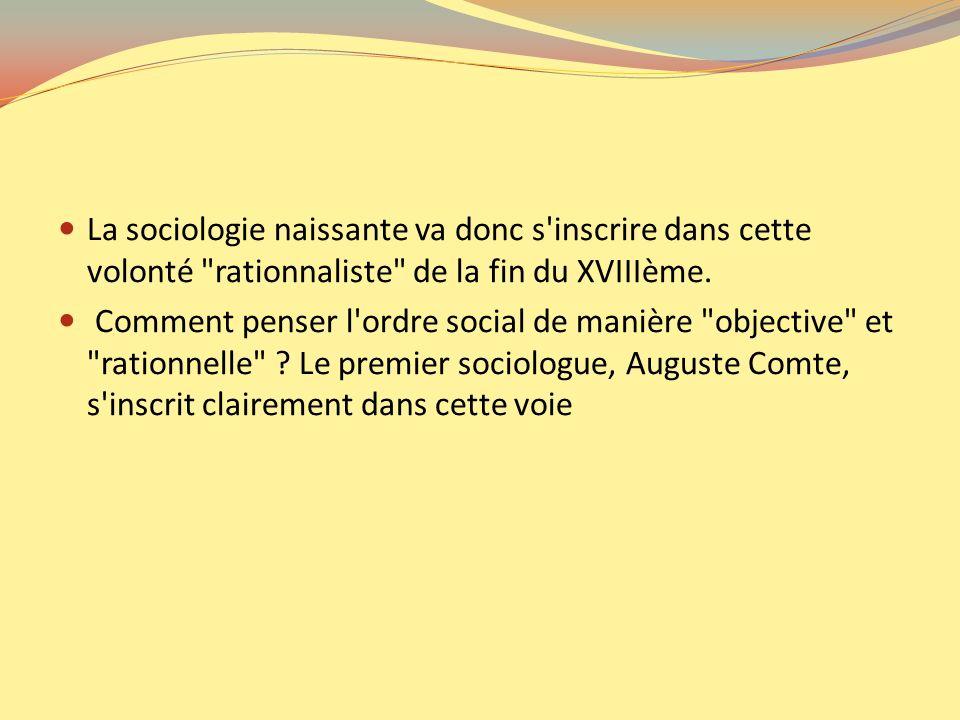 La sociologie naissante va donc s inscrire dans cette volonté rationnaliste de la fin du XVIIIème.