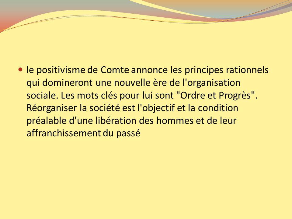 le positivisme de Comte annonce les principes rationnels qui domineront une nouvelle ère de l organisation sociale.