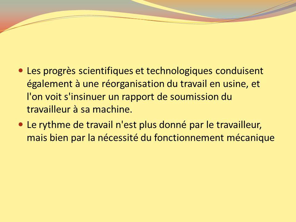 Les progrès scientifiques et technologiques conduisent également à une réorganisation du travail en usine, et l on voit s insinuer un rapport de soumission du travailleur à sa machine.