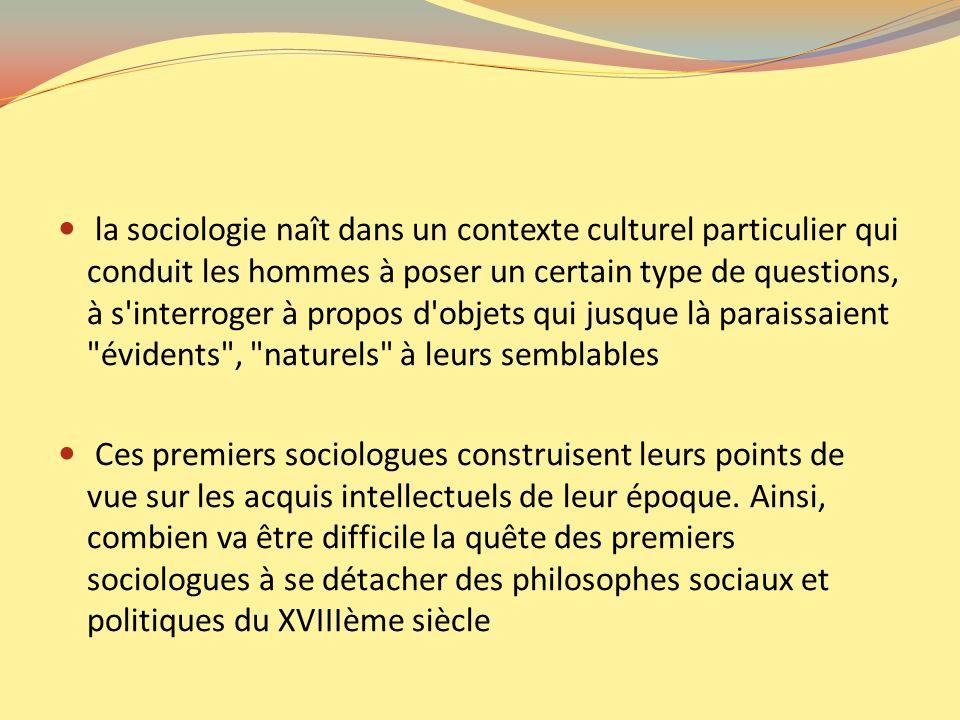 la sociologie naît dans un contexte culturel particulier qui conduit les hommes à poser un certain type de questions, à s interroger à propos d objets qui jusque là paraissaient évidents , naturels à leurs semblables