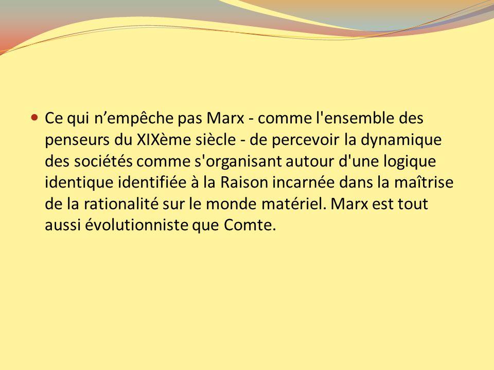 Ce qui n'empêche pas Marx - comme l ensemble des penseurs du XIXème siècle - de percevoir la dynamique des sociétés comme s organisant autour d une logique identique identifiée à la Raison incarnée dans la maîtrise de la rationalité sur le monde matériel.