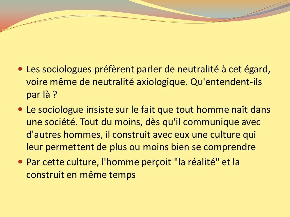 Les sociologues préfèrent parler de neutralité à cet égard, voire même de neutralité axiologique. Qu entendent-ils par là