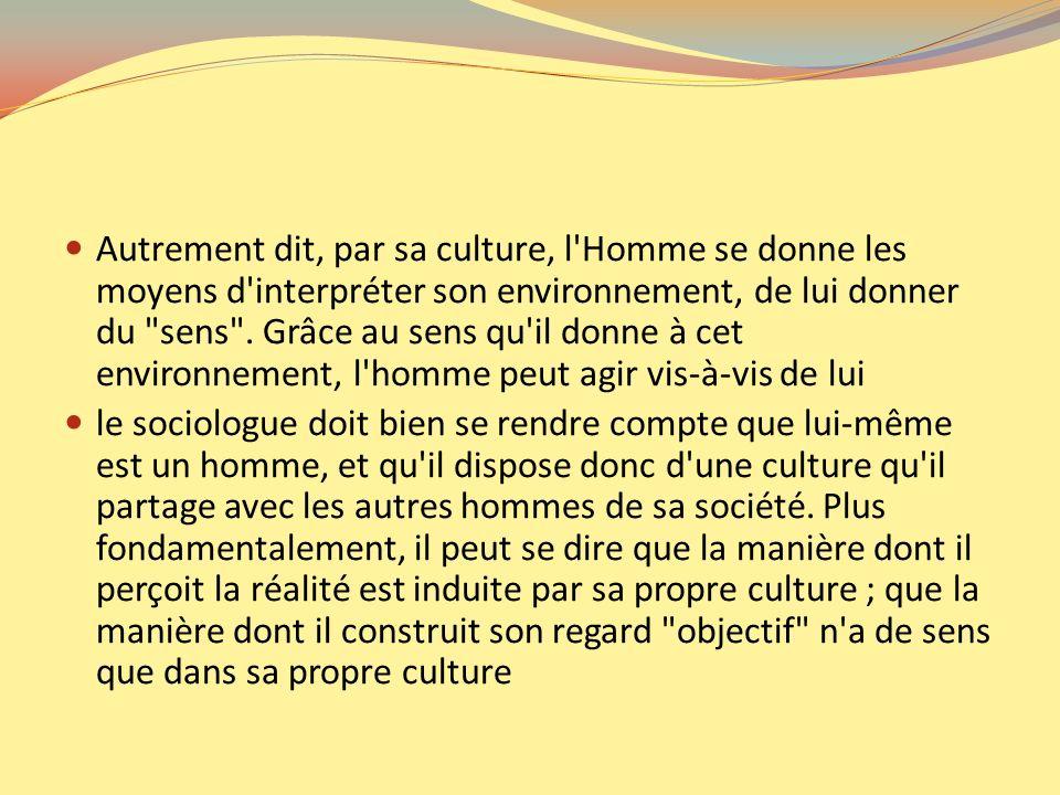 Autrement dit, par sa culture, l Homme se donne les moyens d interpréter son environnement, de lui donner du sens . Grâce au sens qu il donne à cet environnement, l homme peut agir vis-à-vis de lui