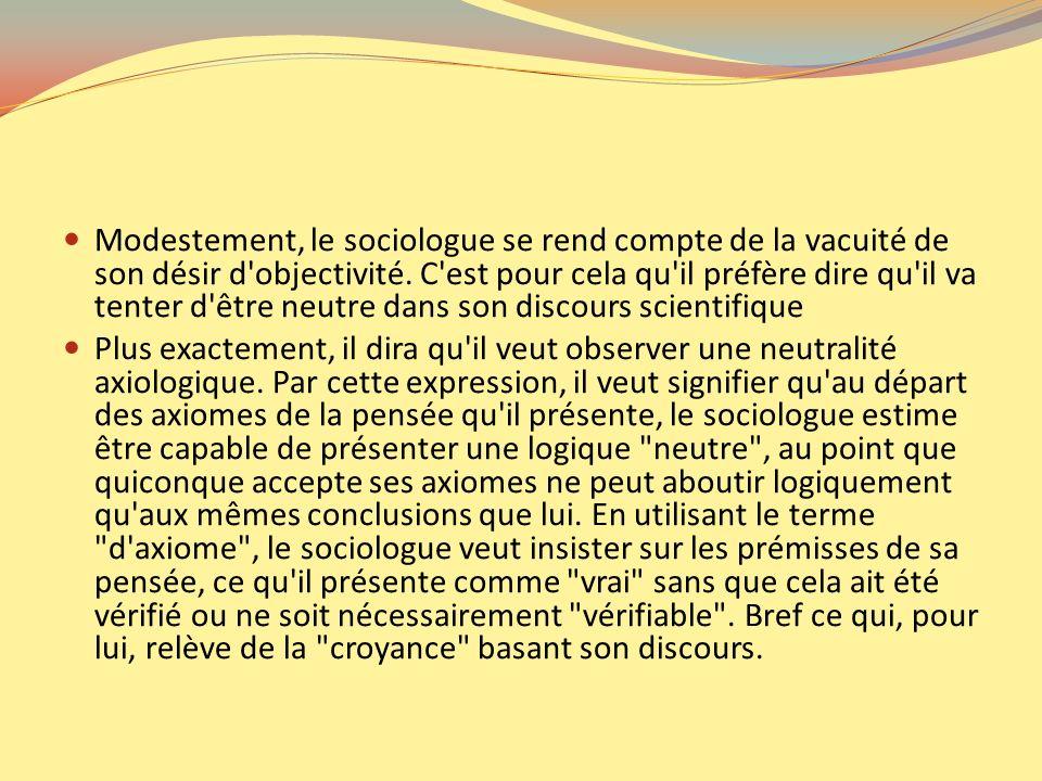 Modestement, le sociologue se rend compte de la vacuité de son désir d objectivité. C est pour cela qu il préfère dire qu il va tenter d être neutre dans son discours scientifique