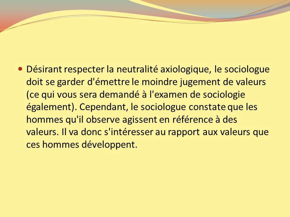 Désirant respecter la neutralité axiologique, le sociologue doit se garder d émettre le moindre jugement de valeurs (ce qui vous sera demandé à l examen de sociologie également).
