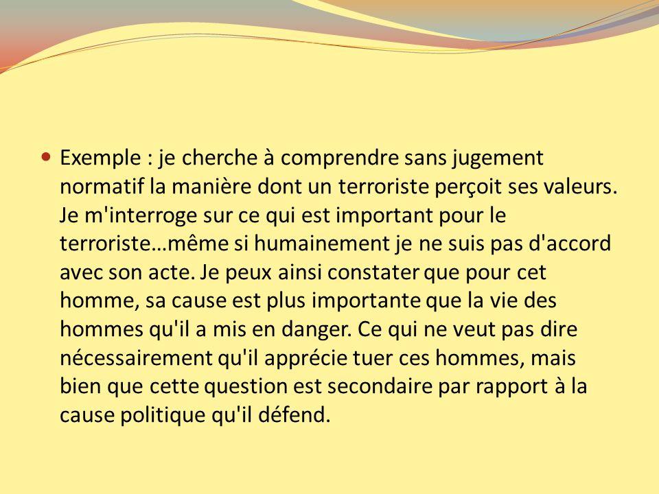 Exemple : je cherche à comprendre sans jugement normatif la manière dont un terroriste perçoit ses valeurs.