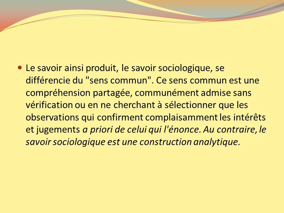 Le savoir ainsi produit, le savoir sociologique, se différencie du sens commun .