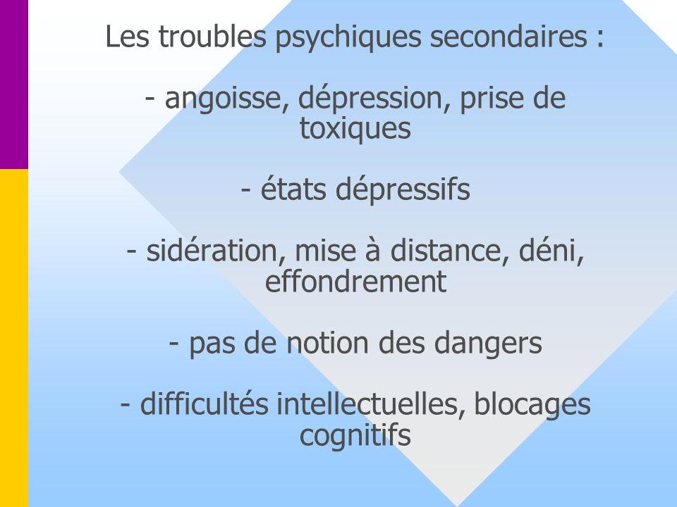 Les troubles psychiques secondaires : - angoisse, dépression, prise de toxiques - états dépressifs - sidération, mise à distance, déni, effondrement - pas de notion des dangers - difficultés intellectuelles, blocages cognitifs