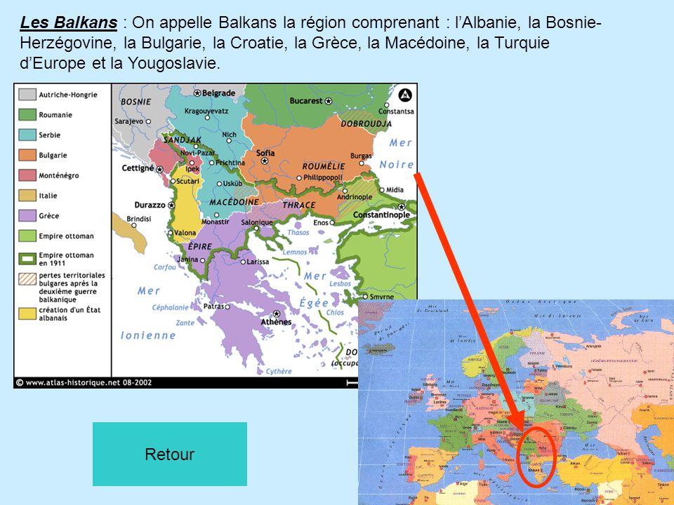 Les Balkans : On appelle Balkans la région comprenant : l'Albanie, la Bosnie-Herzégovine, la Bulgarie, la Croatie, la Grèce, la Macédoine, la Turquie d'Europe et la Yougoslavie.