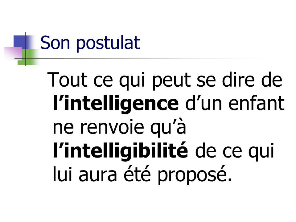 Son postulat Tout ce qui peut se dire de l'intelligence d'un enfant ne renvoie qu'à l'intelligibilité de ce qui lui aura été proposé.