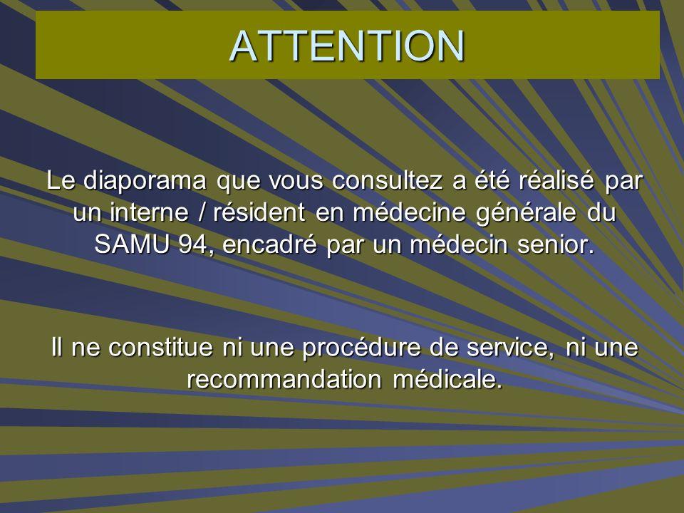 ATTENTIONLe diaporama que vous consultez a été réalisé par un interne / résident en médecine générale du SAMU 94, encadré par un médecin senior.