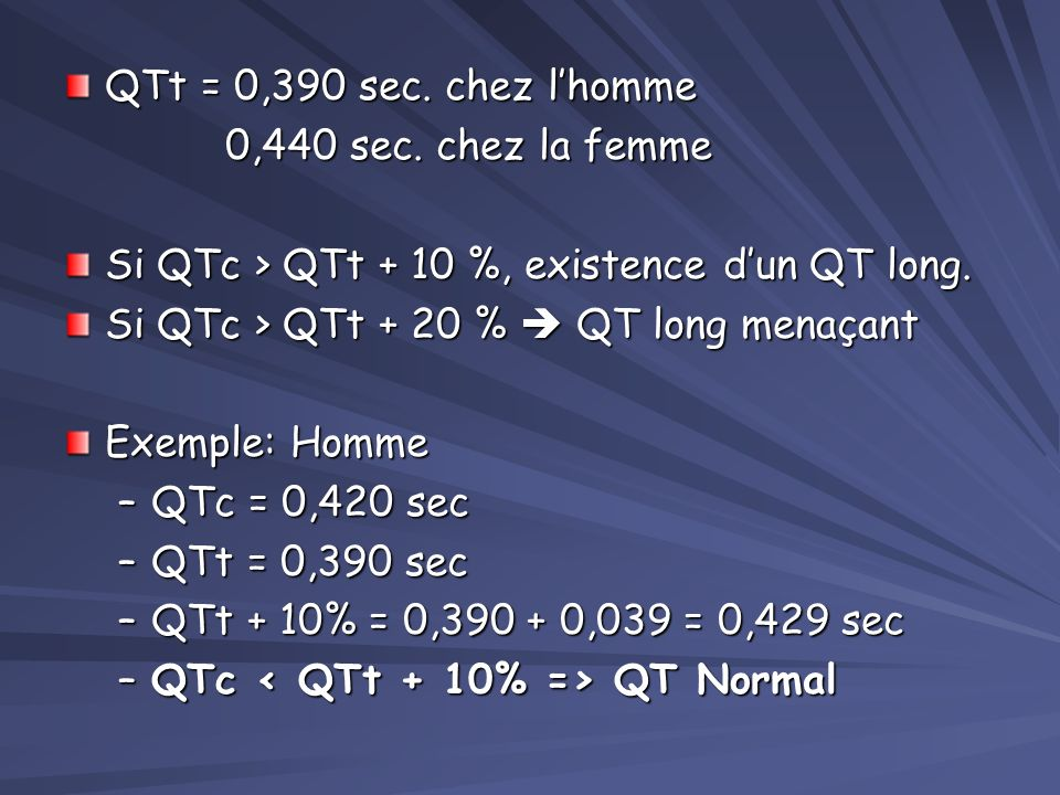 QTt = 0,390 sec. chez l'homme 0,440 sec. chez la femme. Si QTc > QTt + 10 %, existence d'un QT long.
