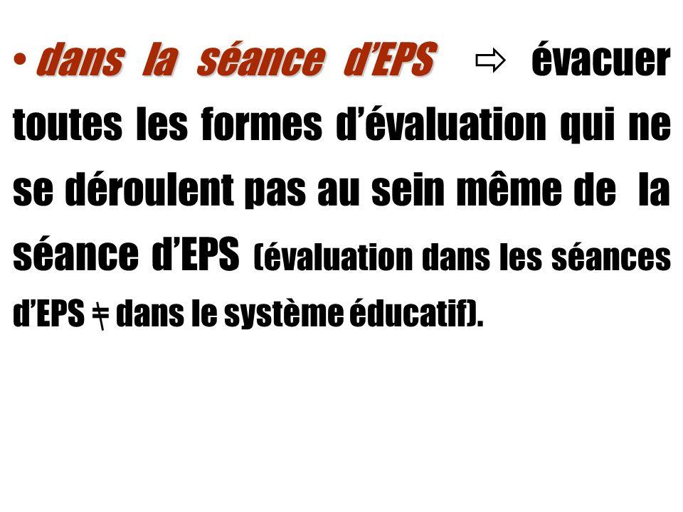 dans la séance d'EPS  évacuer toutes les formes d'évaluation qui ne se déroulent pas au sein même de la séance d'EPS (évaluation dans les séances d'EPS = dans le système éducatif).